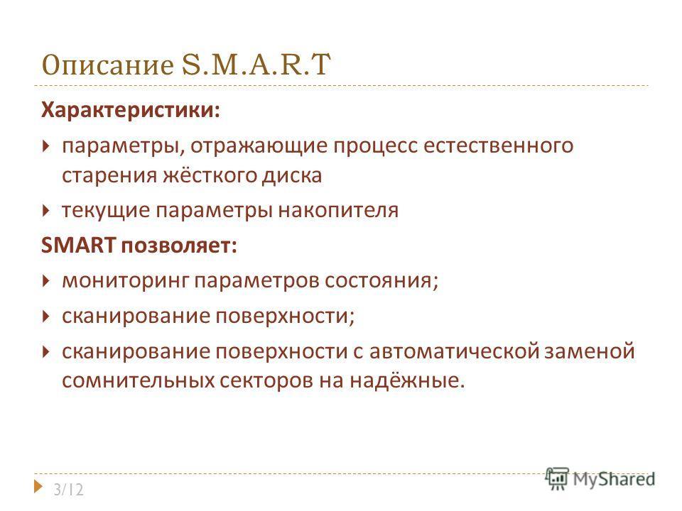 Описание S.M.A.R.T Характеристики : параметры, отражающие процесс естественного старения жёсткого диска текущие параметры накопителя SMART позволяет : мониторинг параметров состояния ; сканирование поверхности ; сканирование поверхности с автоматичес