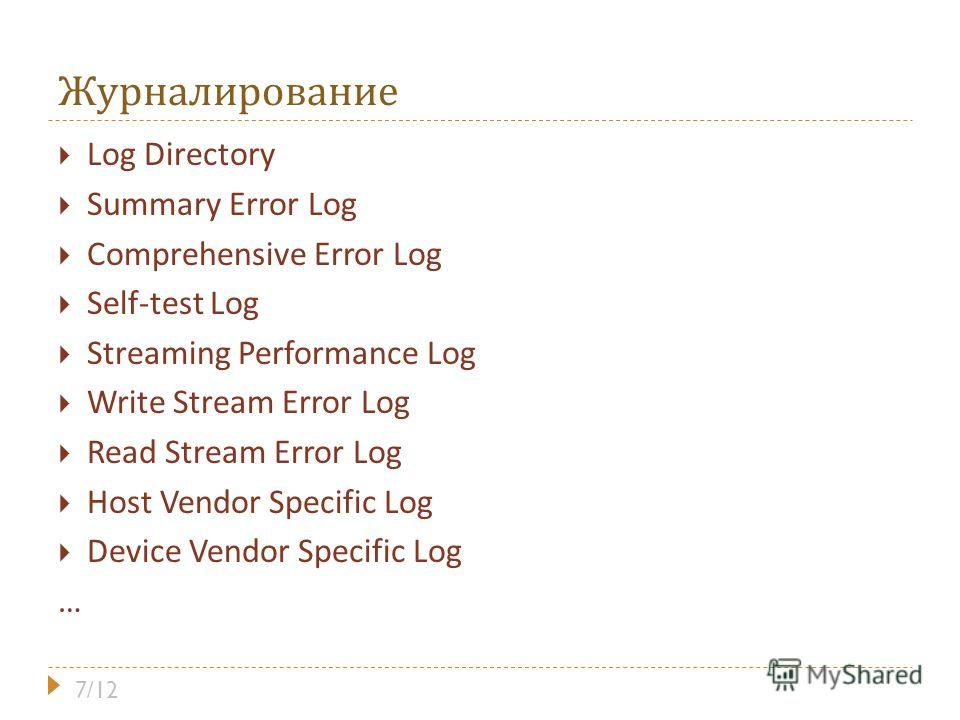 Журналирование Log Directory Summary Error Log Comprehensive Error Log Self-test Log Streaming Performance Log Write Stream Error Log Read Stream Error Log Host Vendor Specific Log Device Vendor Specific Log … 7/12