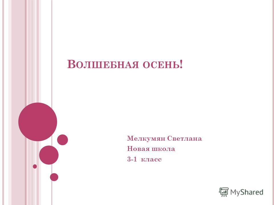 В ОЛШЕБНАЯ ОСЕНЬ ! Мелкумян Светлана Новая школа 3-1 класс