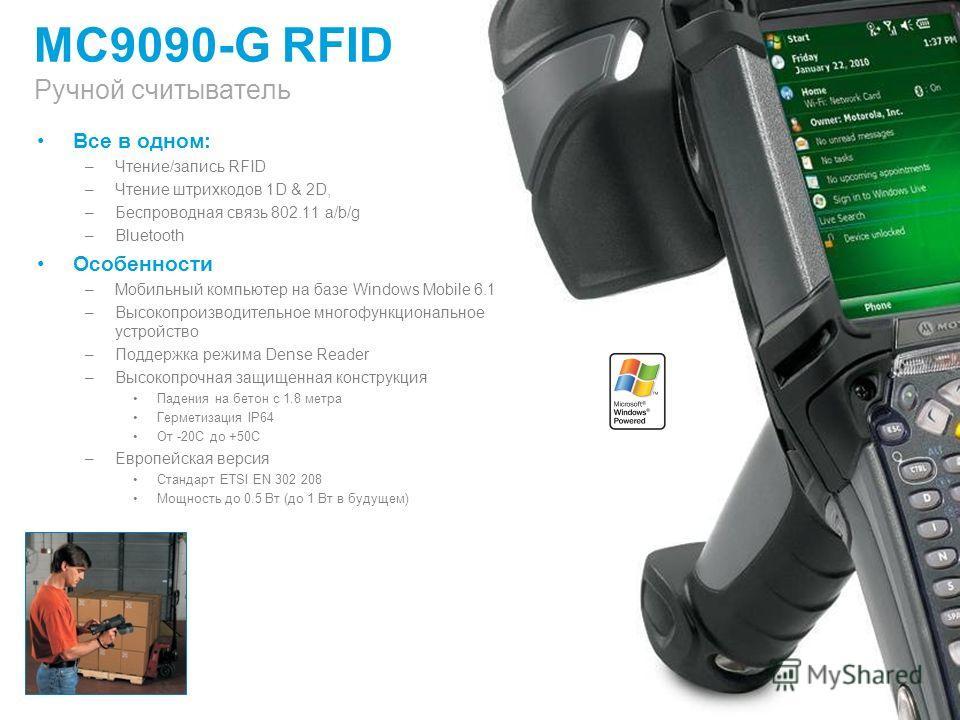 MC9090-G RFID Ручной считыватель Все в одном: –Чтение/запись RFID –Чтение штрихкодов 1D & 2D, –Беспроводная связь 802.11 a/b/g –Bluetooth Особенности –Мобильный компьютер на базе Windows Mobile 6.1 –Высокопроизводительное многофункциональное устройст