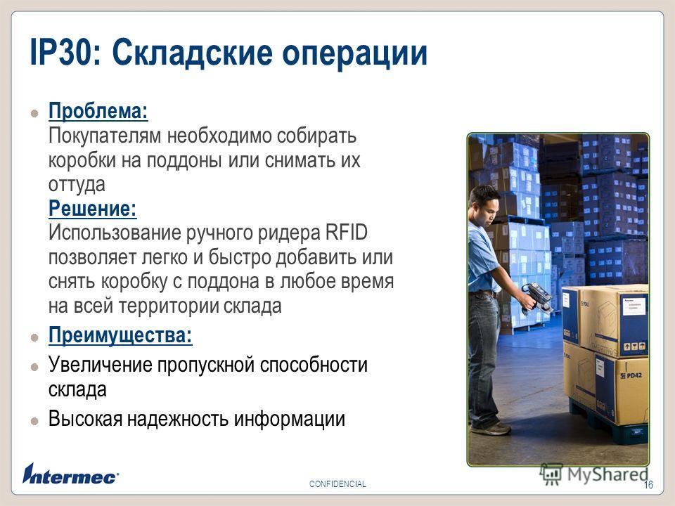 16 CONFIDENCIAL IP30: Складские операции Проблема: Покупателям необходимо собирать коробки на поддоны или снимать их оттуда Решение: Использование ручного ридера RFID позволяет легко и быстро добавить или снять коробку с поддона в любое время на всей