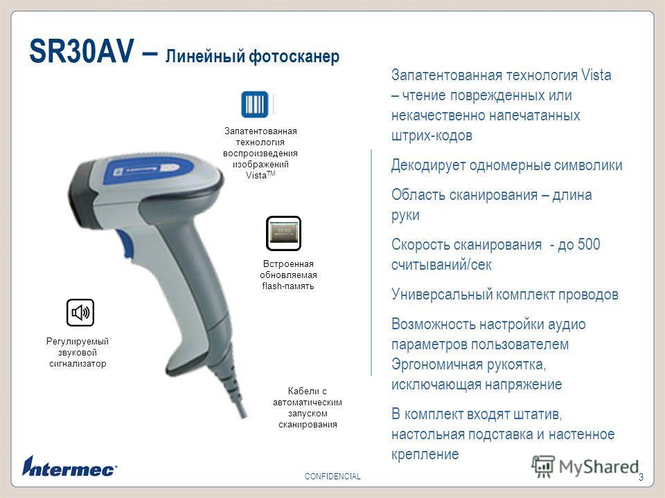 3 CONFIDENCIAL SR30AV – Линейный фотосканер Кабели с автоматическим запуском сканирования Регулируемый звуковой сигнализатор Встроенная обновляемая flash-память Запатентованная технология воспроизведения изображений Vista TM Запатентованная технологи
