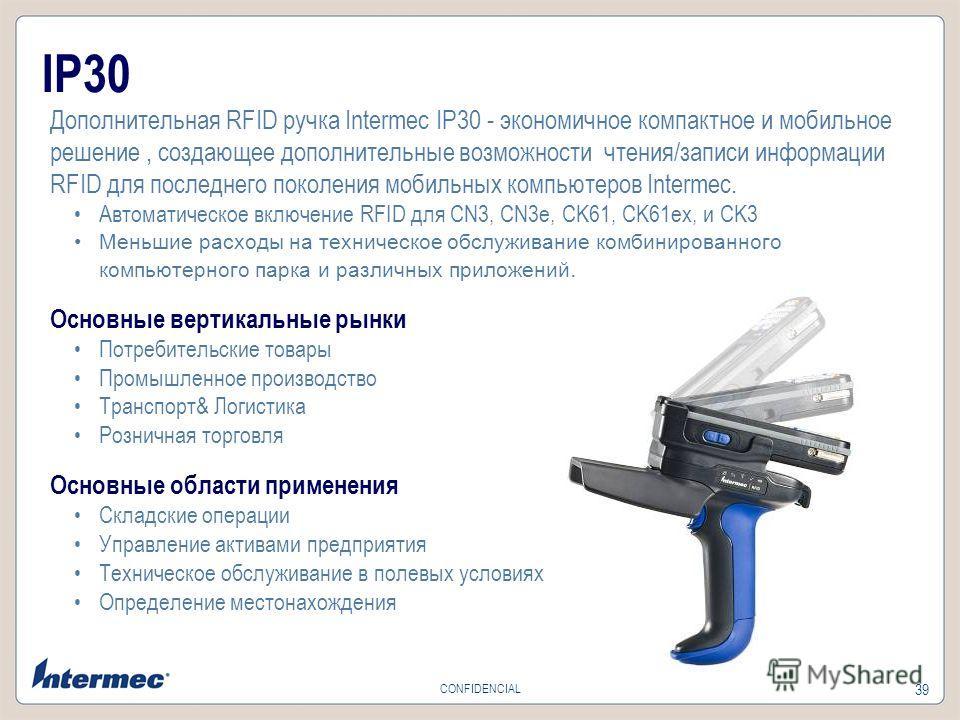 39 CONFIDENCIAL IP30 Дополнительная RFID ручка Intermec IP30 - экономичное компактное и мобильное решение, создающее дополнительные возможности чтения/записи информации RFID для последнего поколения мобильных компьютеров Intermec. Автоматическое вклю