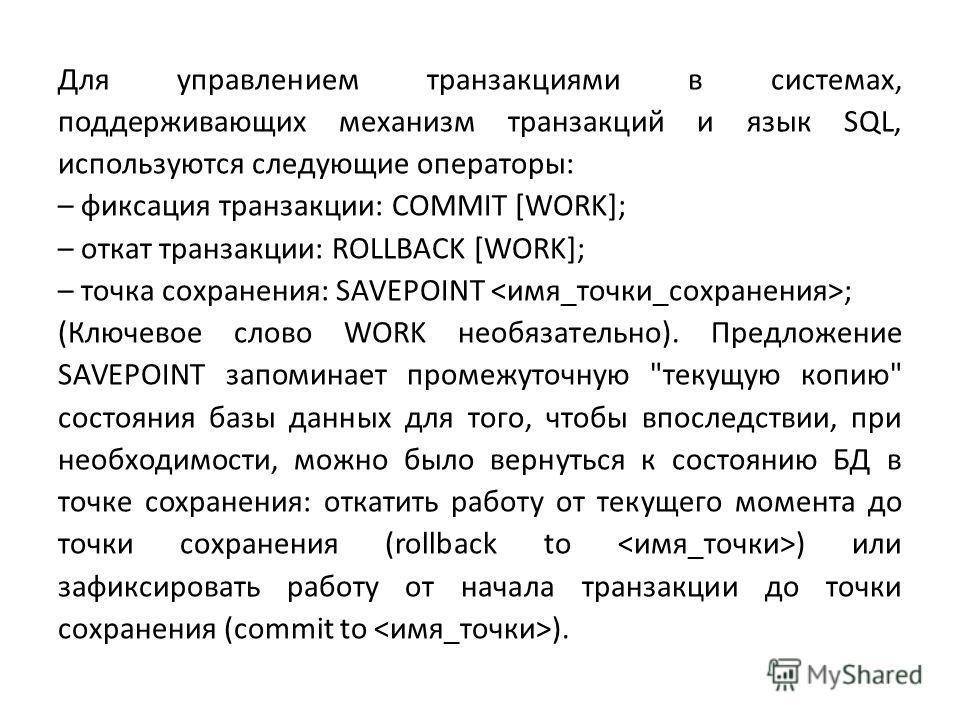 Для управлением транзакциями в системах, поддерживающих механизм транзакций и язык SQL, используются следующие операторы: – фиксация транзакции: COMMIT [WORK]; – откат транзакции: ROLLBACK [WORK]; – точка сохранения: SAVEPOINT ; (Ключевое слово WORK