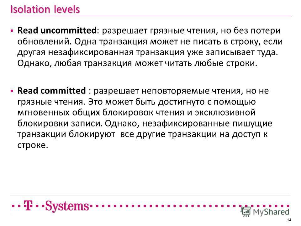 Isolation levels Read uncommitted: разрешает грязные чтения, но без потери обновлений. Одна транзакция может не писать в строку, если другая незафиксированная транзакция уже записывает туда. Однако, любая транзакция может читать любые строки. Read co