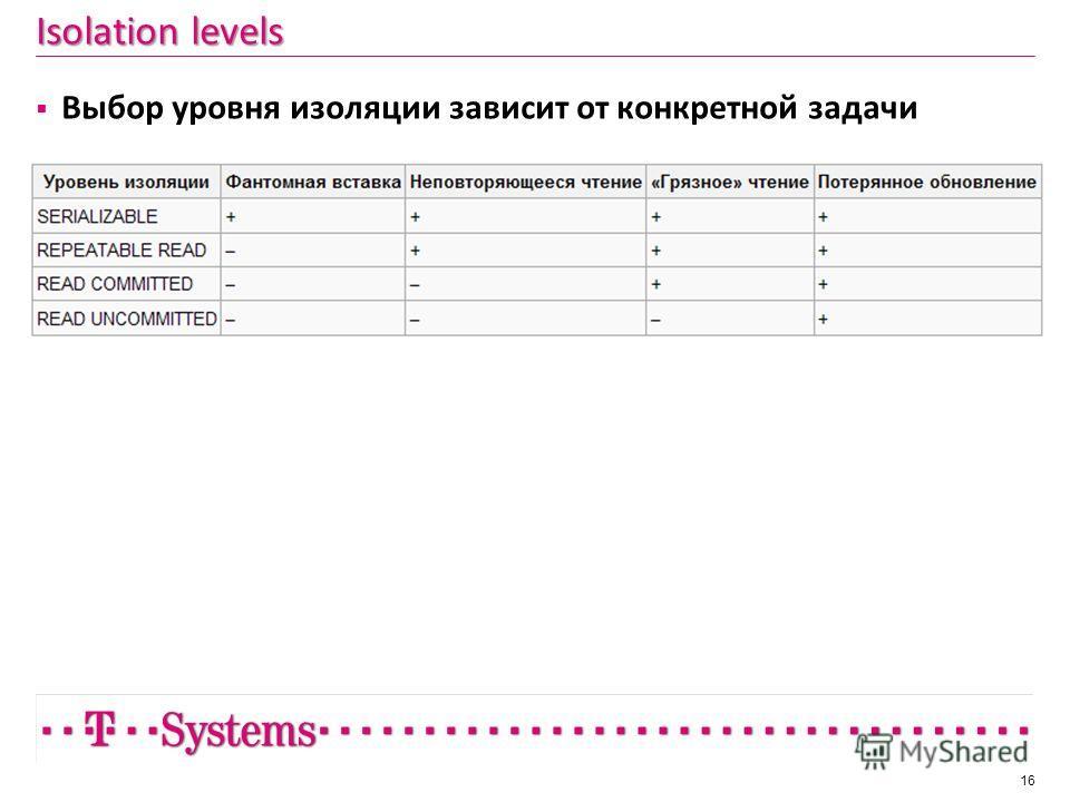 Isolation levels Выбор уровня изоляции зависит от конкретной задачи 16