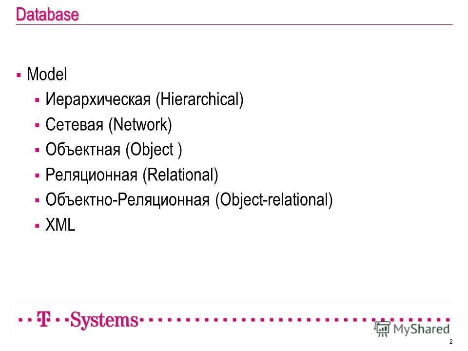 Database Model Иерархическая (Hierarchical) Сетевая (Network) Объектная (Object ) Реляционная (Relational) Объектно-Реляционная (Object-relational) XML 2