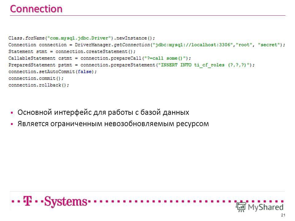Connection 21 Основной интерфейс для работы с базой данных Является ограниченным невозобновляемым ресурсом