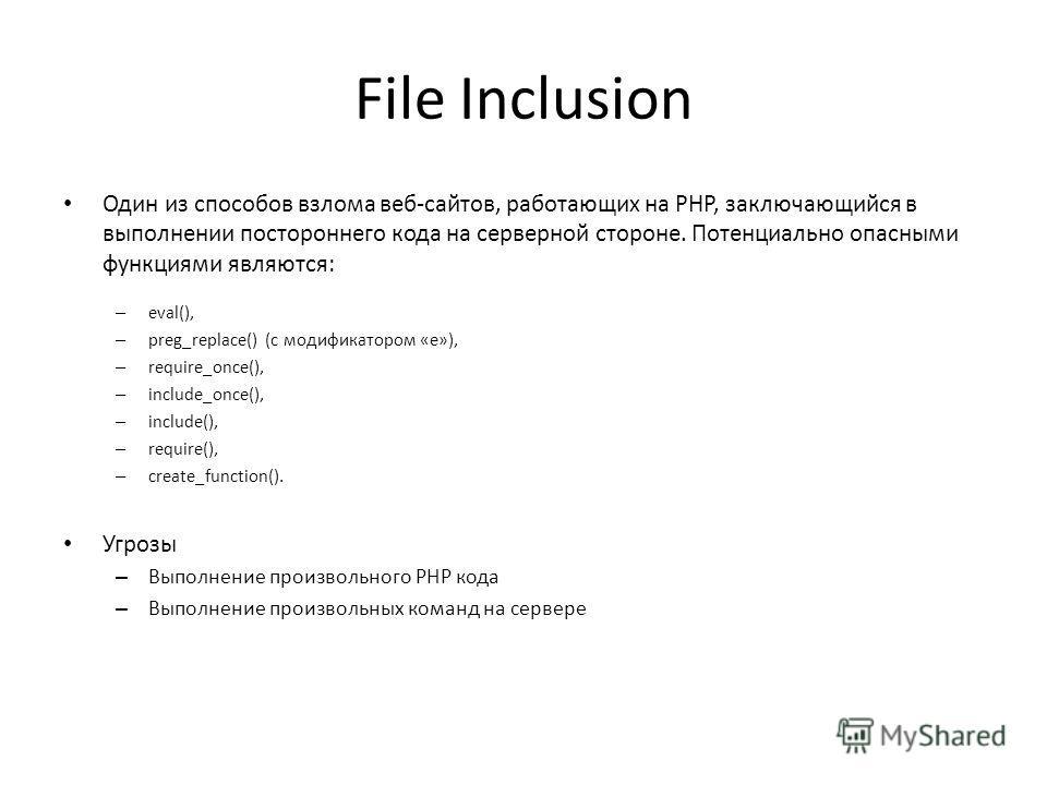 File Inclusion Один из способов взлома веб-сайтов, работающих на PHP, заключающийся в выполнении постороннего кода на серверной стороне. Потенциально опасными функциями являются: – eval(), – preg_replace() (с модификатором «e»), – require_once(), – i