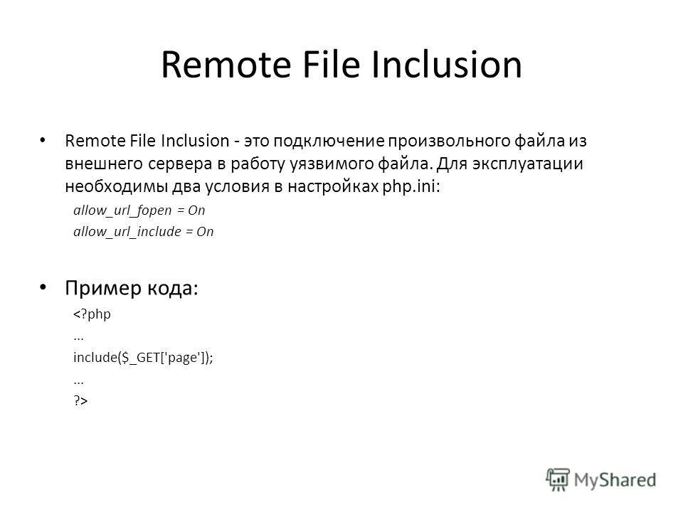 Remote File Inclusion Remote File Inclusion - это подключение произвольного файла из внешнего сервера в работу уязвимого файла. Для эксплуатации необходимы два условия в настройках php.ini: allow_url_fopen = On allow_url_include = On Пример кода: