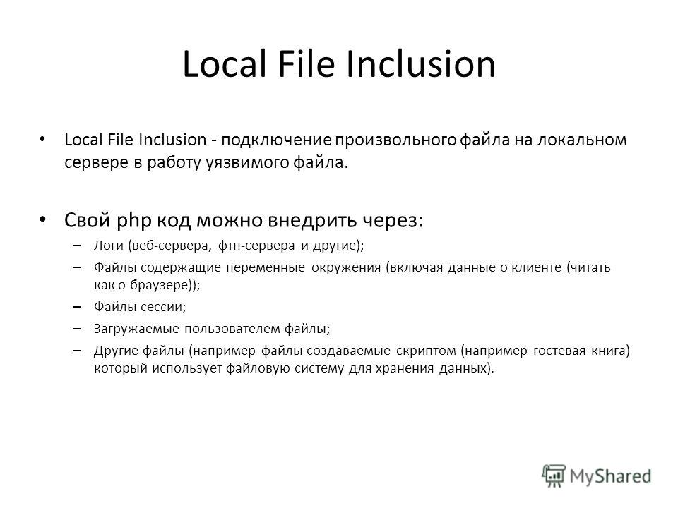 Local File Inclusion Local File Inclusion - подключение произвольного файла на локальном сервере в работу уязвимого файла. Свой php код можно внедрить через: – Логи (веб-сервера, фтп-сервера и другие); – Файлы содержащие переменные окружения (включая