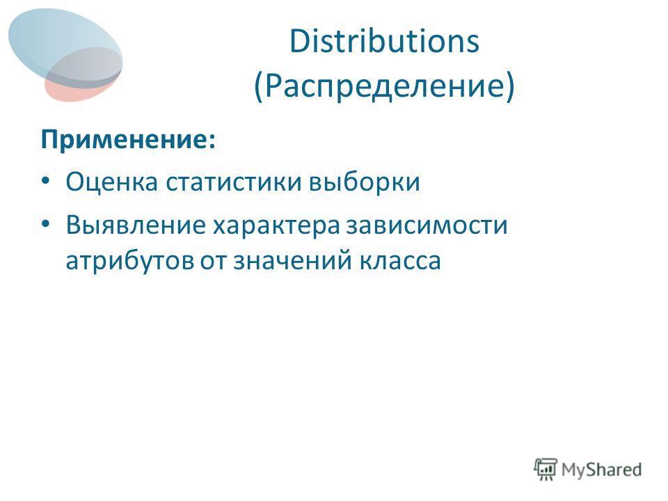 Distributions (Распределение) Применение: Оценка статистики выборки Выявление характера зависимости атрибутов от значений класса
