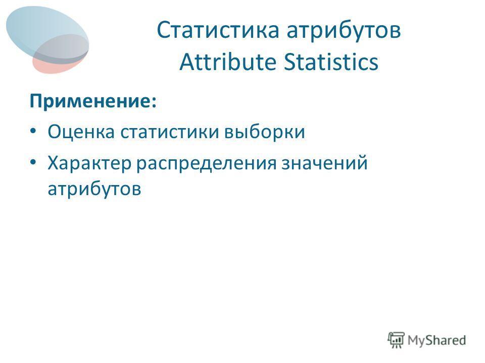 Статистика атрибутов Attribute Statistics Применение: Оценка статистики выборки Характер распределения значений атрибутов