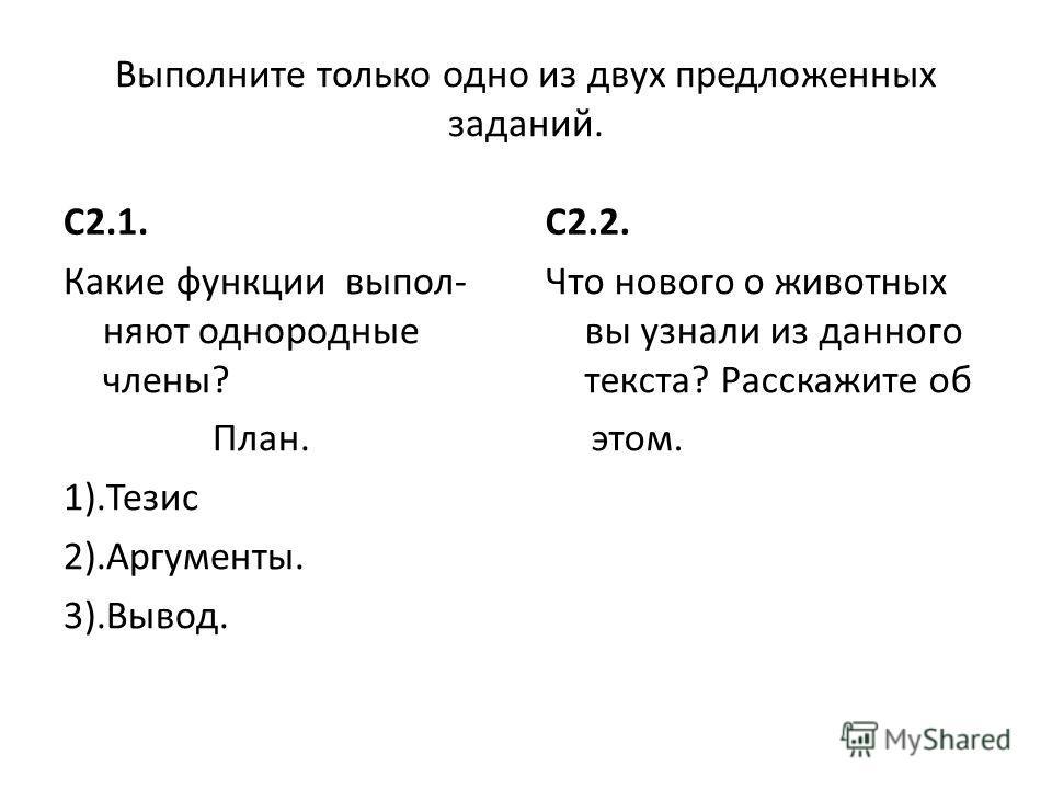 Выполните только одно из двух предложенных заданий. С2.1. Какие функции выпол- няют однородные члены? План. 1).Тезис 2).Аргументы. 3).Вывод. С2.2. Что нового о животных вы узнали из данного текста? Расскажите об этом.