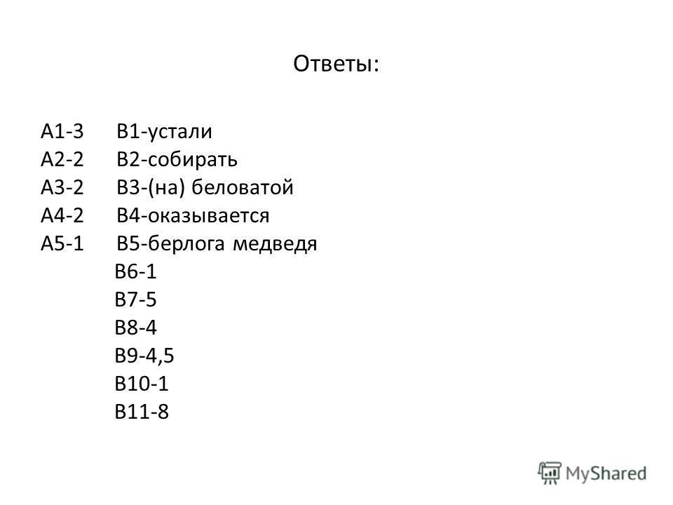 Ответы: А1-3 В1-устали А2-2 В2-собирать А3-2 В3-(на) беловатой А4-2 В4-оказывается А5-1 В5-берлога медведя В6-1 В7-5 В8-4 В9-4,5 В10-1 В11-8