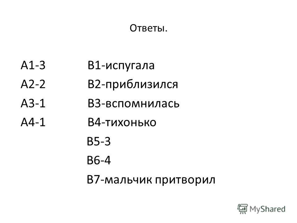 Ответы. А1-3 В1-испугала А2-2 В2-приблизился А3-1 В3-вспомнилась А4-1 В4-тихонько В5-3 В6-4 В7-мальчик притворил