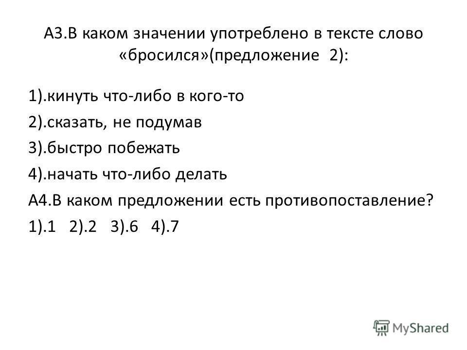 А3.В каком значении употреблено в тексте слово «бросился»(предложение 2): 1).кинуть что-либо в кого-то 2).сказать, не подумав 3).быстро побежать 4).начать что-либо делать А4.В каком предложении есть противопоставление? 1).1 2).2 3).6 4).7
