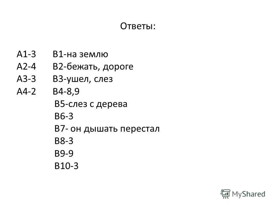 Ответы: А1-3 В1-на землю А2-4 В2-бежать, дороге А3-3 В3-ушел, слез А4-2 В4-8,9 В5-слез с дерева В6-3 В7- он дышать перестал В8-3 В9-9 В10-3