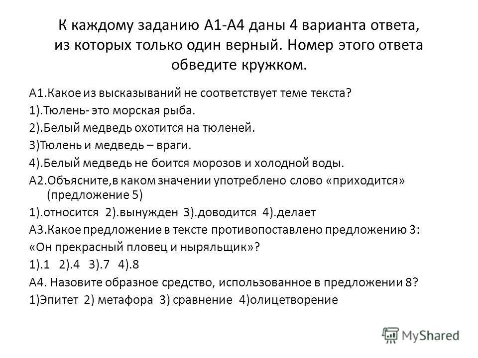 К каждому заданию А1-А4 даны 4 варианта ответа, из которых только один верный. Номер этого ответа обведите кружком. А1.Какое из высказываний не соответствует теме текста? 1).Тюлень- это морская рыба. 2).Белый медведь охотится на тюленей. 3)Тюлень и м