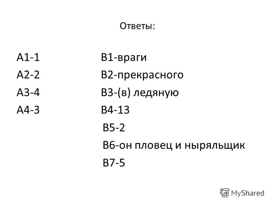 Ответы: А1-1 В1-враги А2-2 В2-прекрасного А3-4 В3-(в) ледяную А4-3 В4-13 В5-2 В6-он пловец и ныряльщик В7-5