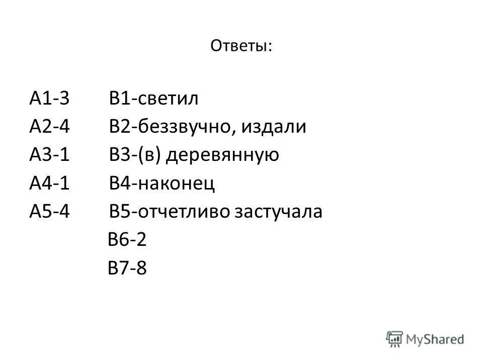 Ответы: А1-3 В1-светил А2-4 В2-беззвучно, издали А3-1 В3-(в) деревянную А4-1 В4-наконец А5-4 В5-отчетливо застучала В6-2 В7-8
