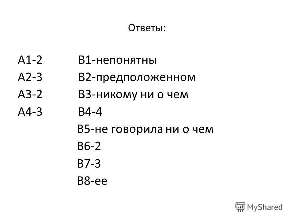 Ответы: А1-2 В1-непонятны А2-3 В2-предположенном А3-2 В3-никому ни о чем А4-3 В4-4 В5-не говорила ни о чем В6-2 В7-3 В8-ее