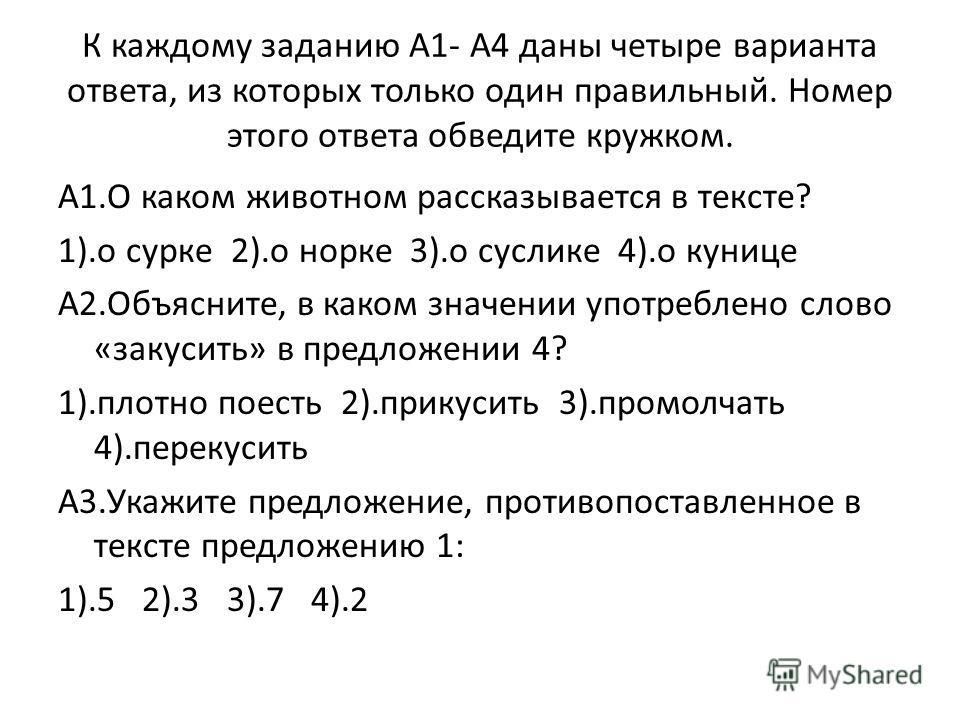 К каждому заданию А1- А4 даны четыре варианта ответа, из которых только один правильный. Номер этого ответа обведите кружком. А1.О каком животном рассказывается в тексте? 1).о сурке 2).о норке 3).о суслике 4).о кунице А2.Объясните, в каком значении у