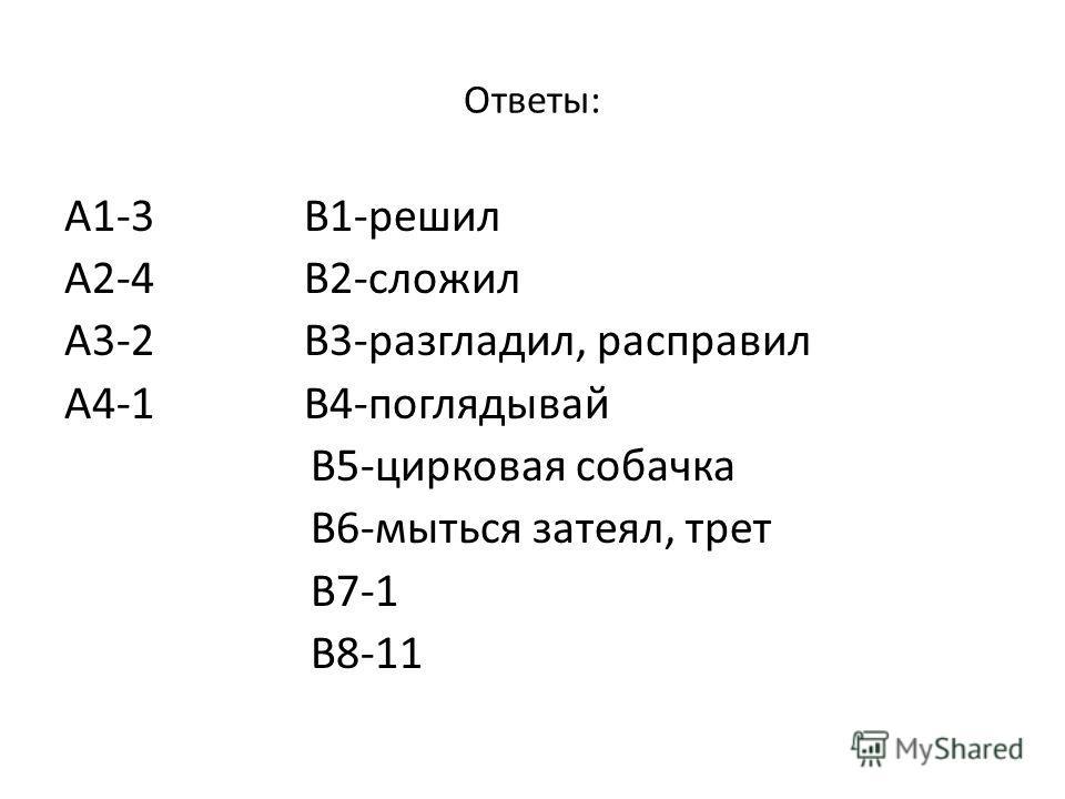 Ответы: А1-3 В1-решил А2-4 В2-сложил А3-2 В3-разгладил, расправил А4-1 В4-поглядывай В5-цирковая собачка В6-мыться затеял, трет В7-1 В8-11