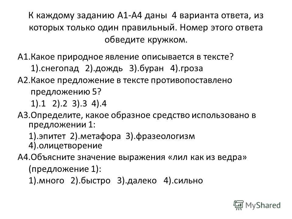 К каждому заданию А1-А4 даны 4 варианта ответа, из которых только один правильный. Номер этого ответа обведите кружком. А1.Какое природное явление описывается в тексте? 1).снегопад 2).дождь 3).буран 4).гроза А2.Какое предложение в тексте противопоста