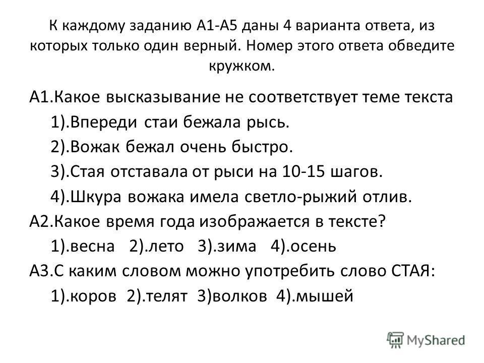 К каждому заданию А1-А5 даны 4 варианта ответа, из которых только один верный. Номер этого ответа обведите кружком. А1.Какое высказывание не соответствует теме текста 1).Впереди стаи бежала рысь. 2).Вожак бежал очень быстро. 3).Стая отставала от рыси