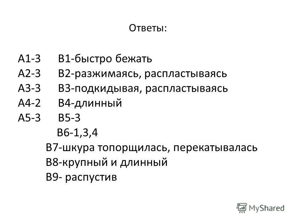 Ответы: А1-3 В1-быстро бежать А2-3 В2-разжимаясь, распластываясь А3-3 В3-подкидывая, распластываясь А4-2 В4-длинный А5-3 В5-3 В6-1,3,4 В7-шкура топорщилась, перекатывалась В8-крупный и длинный В9- распустив