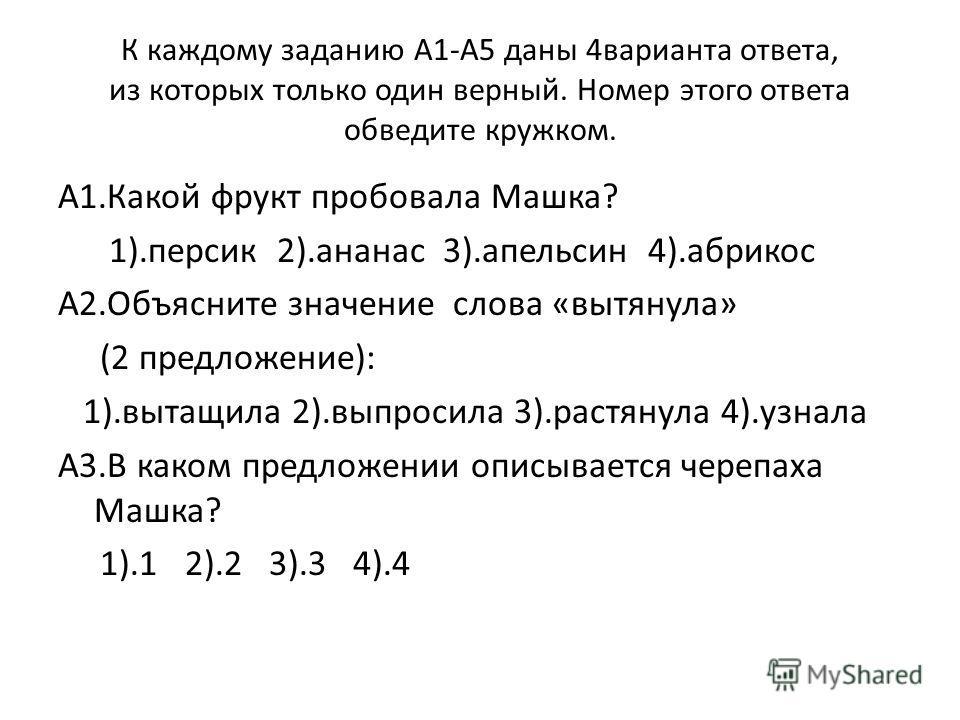 К каждому заданию А1-А5 даны 4варианта ответа, из которых только один верный. Номер этого ответа обведите кружком. А1.Какой фрукт пробовала Машка? 1).персик 2).ананас 3).апельсин 4).абрикос А2.Объясните значение слова «вытянула» (2 предложение): 1).в