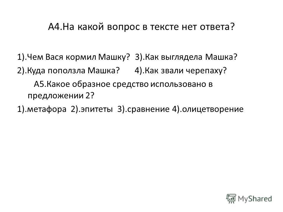 А4.На какой вопрос в тексте нет ответа? 1).Чем Вася кормил Машку? 3).Как выглядела Машка? 2).Куда поползла Машка? 4).Как звали черепаху? А5.Какое образное средство использовано в предложении 2? 1).метафора 2).эпитеты 3).сравнение 4).олицетворение