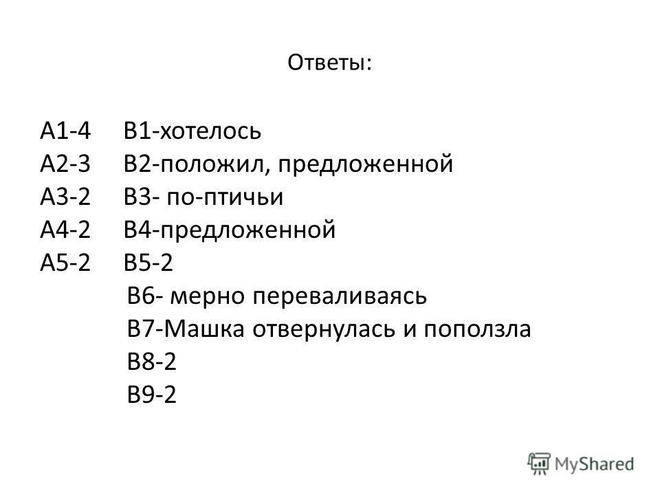 Ответы: А1-4 В1-хотелось А2-3 В2-положил, предложенной А3-2 В3- по-птичьи А4-2 В4-предложенной А5-2 В5-2 В6- мерно переваливаясь В7-Машка отвернулась и поползла В8-2 В9-2