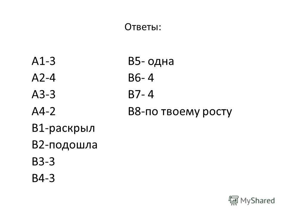Ответы: А1-3 В5- одна А2-4 В6- 4 А3-3 В7- 4 А4-2 В8-по твоему росту В1-раскрыл В2-подошла В3-3 В4-3