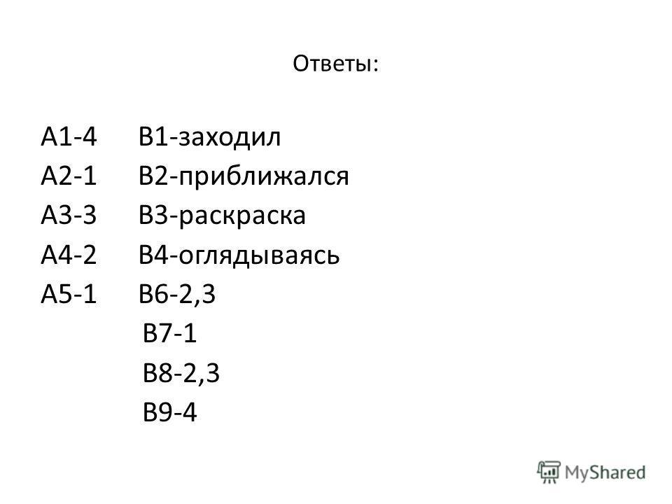 Ответы: А1-4 В1-заходил А2-1 В2-приближался А3-3 В3-раскраска А4-2 В4-оглядываясь А5-1 В6-2,3 В7-1 В8-2,3 В9-4