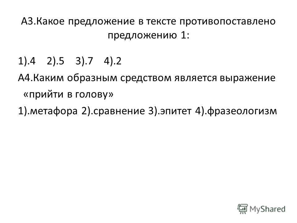 А3.Какое предложение в тексте противопоставлено предложению 1: 1).4 2).5 3).7 4).2 А4.Каким образным средством является выражение «прийти в голову» 1).метафора 2).сравнение 3).эпитет 4).фразеологизм