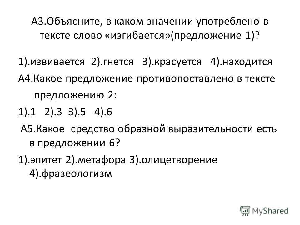 А3.Объясните, в каком значении употреблено в тексте слово «изгибается»(предложение 1)? 1).извивается 2).гнется 3).красуется 4).находится А4.Какое предложение противопоставлено в тексте предложению 2: 1).1 2).3 3).5 4).6 А5.Какое средство образной выр