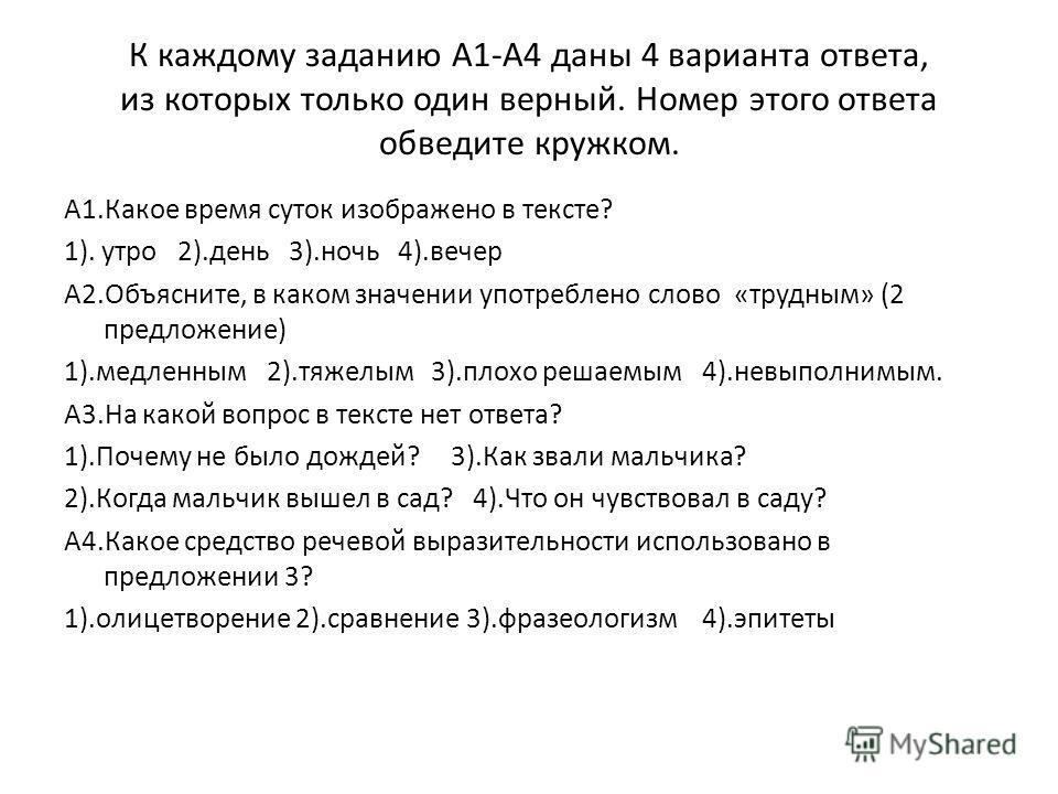 К каждому заданию А1-А4 даны 4 варианта ответа, из которых только один верный. Номер этого ответа обведите кружком. А1.Какое время суток изображено в тексте? 1). утро 2).день 3).ночь 4).вечер А2.Объясните, в каком значении употреблено слово «трудным»