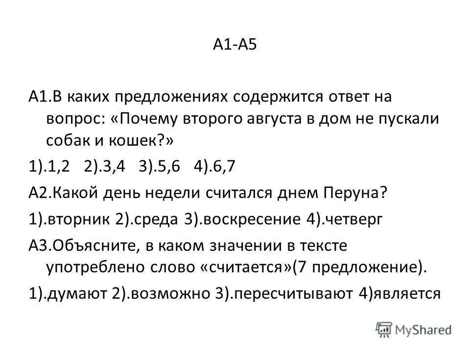 А1-А5 А1.В каких предложениях содержится ответ на вопрос: «Почему второго августа в дом не пускали собак и кошек?» 1).1,2 2).3,4 3).5,6 4).6,7 А2.Какой день недели считался днем Перуна? 1).вторник 2).среда 3).воскресение 4).четверг А3.Объясните, в ка