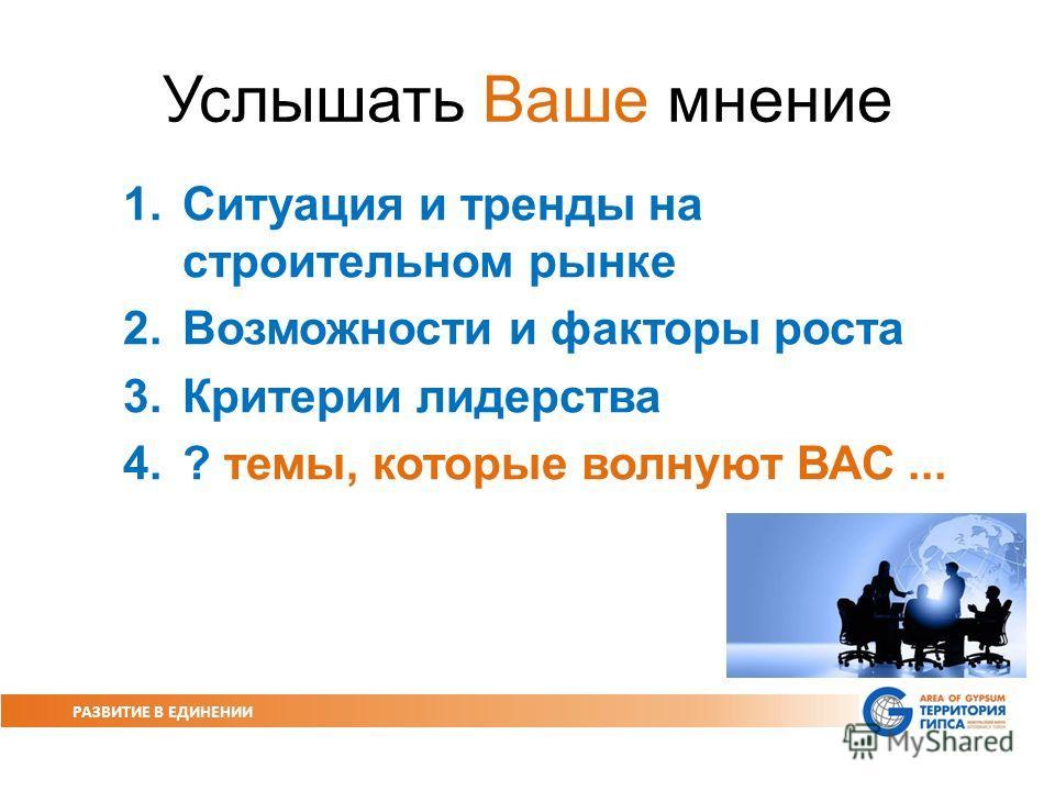 РАЗВИТИЕ В ЕДИНЕНИИ Услышать Ваше мнение 1.Ситуация и тренды на строительном рынке 2.Возможности и факторы роста 3.Критерии лидерства 4.? темы, которые волнуют ВАС...