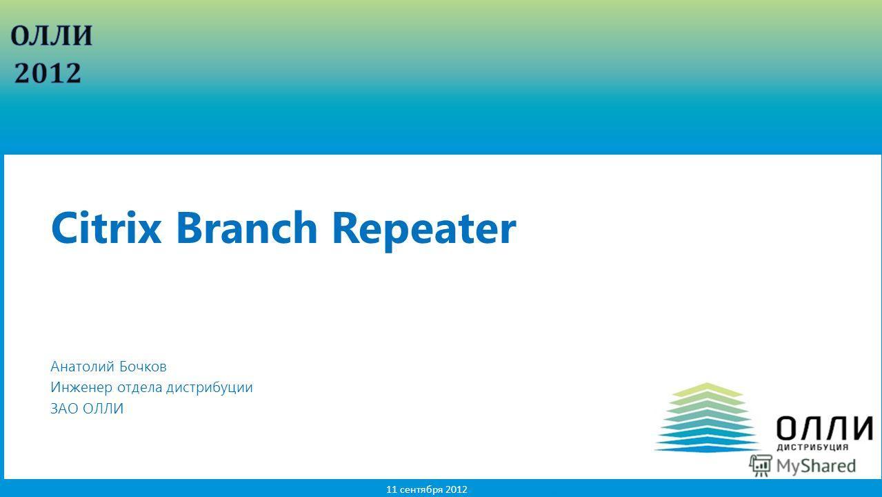 1 11 сентября 2012 Анатолий Бочков Инженер отдела дистрибуции ЗАО ОЛЛИ Citrix Branch Repeater