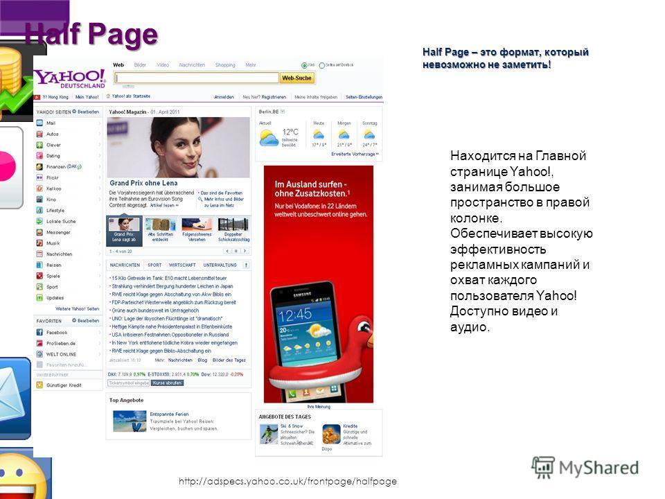 http://adspecs.yahoo.co.uk/frontpage/shufflebox Форматы Лого 300×40 & 350×40, 15KB JPG или GIF Видео 30 секунд, несжатое MOV или 2.2MB max FLV, MP4 и OGV. Галерея картинок 330×330 max, 30KB JPG или GIF Галерея миниатюр 50×50 max, 5KB JPG или GIF RSS