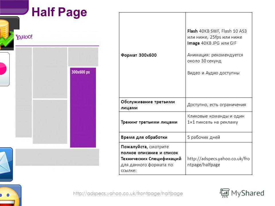 Half Page http://adspecs.yahoo.co.uk/frontpage/halfpage Находится на Главной странице Yahoo!, занимая большое пространство в правой колонке. Обеспечивает высокую эффективность рекламных кампаний и охват каждого пользователя Yahoo! Доступно видео и ау