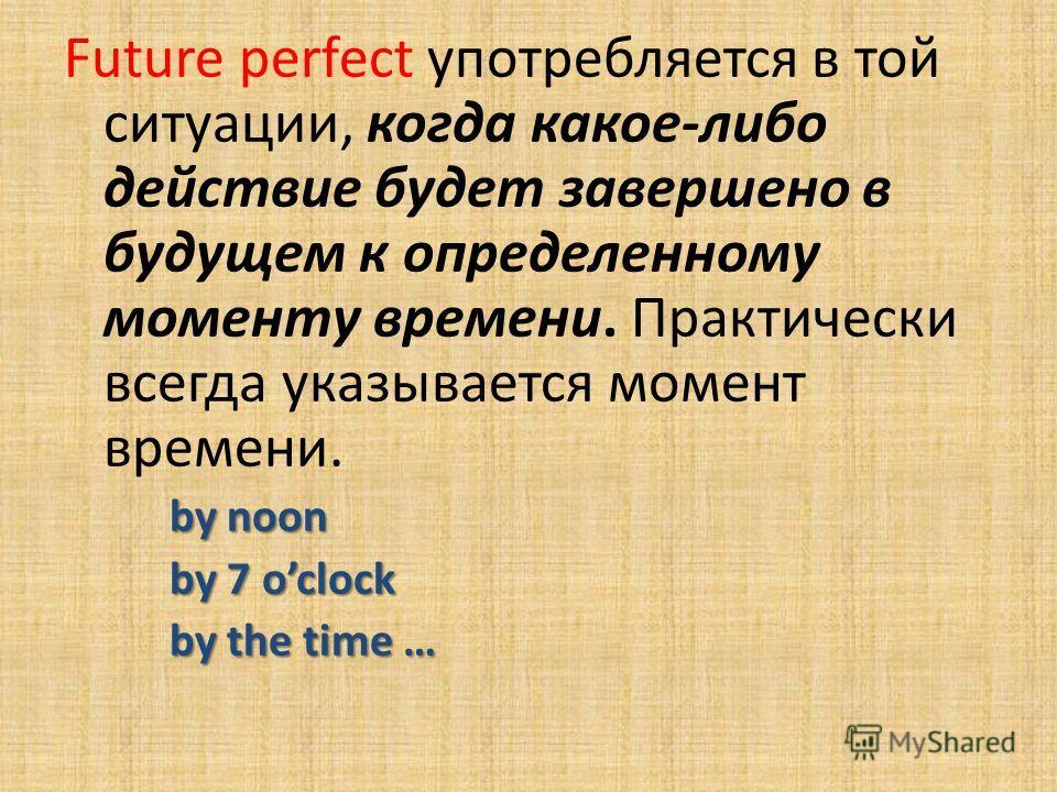 Future perfect употребляется в той ситуации, когда какое-либо действие будет завершено в будущем к определенному моменту времени. Практически всегда указывается момент времени. by noon by 7 oclock by the time …