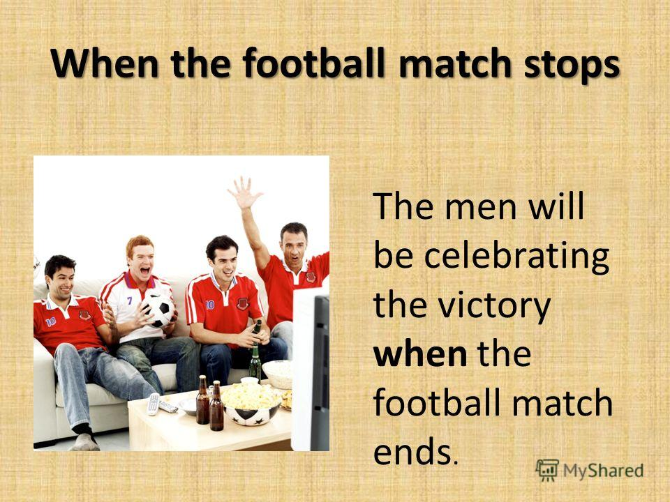 When the football match stops The men will be celebrating the victory when the football match ends.