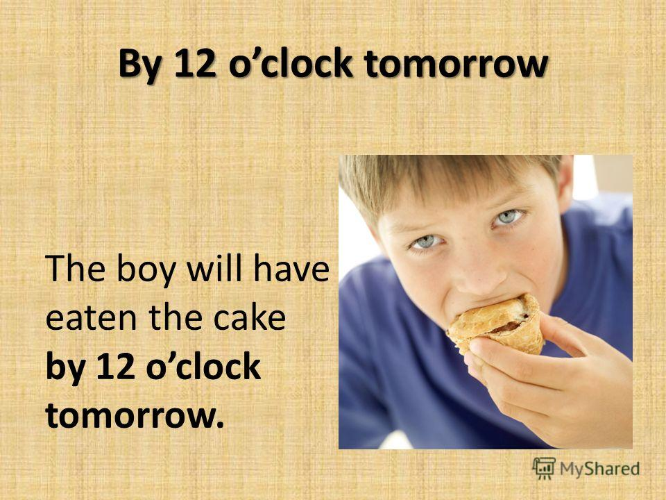 By 12 oclock tomorrow The boy will have eaten the cake by 12 oclock tomorrow.