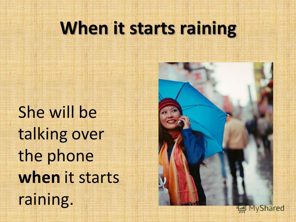 When it starts raining She will be talking over the phone when it starts raining.