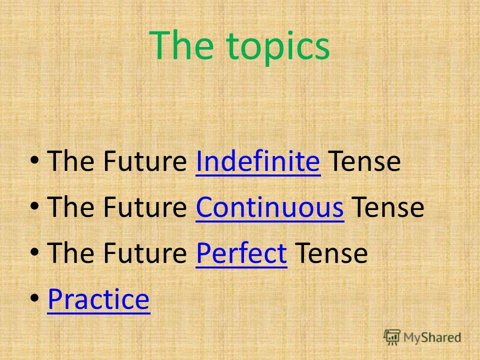 The topics The Future Indefinite TenseIndefinite The Future Continuous TenseContinuous The Future Perfect TensePerfect Practice