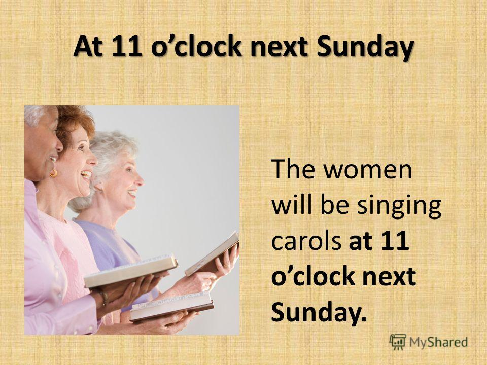 At 11 oclock next Sunday The women will be singing carols at 11 oclock next Sunday.